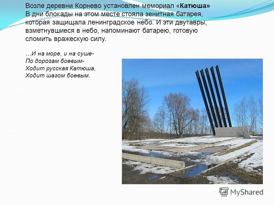 Возле деревни Корнево установлен мемориал «Катюша» В дни блокады на этом месте стояла зенитная батарея, которая защищала ленинградское небо. И эти двутавры, взметнувшиеся в небо, напоминают батарею, готовую сломить вражескую силу. …И на море, и на су
