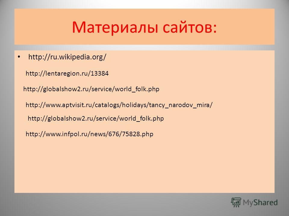 Материалы сайтов: http://ru.wikipedia.org/ http://lentaregion.ru/13384 http://www.infpol.ru/news/676/75828.php http://globalshow2.ru/service/world_folk.php http://www.aptvisit.ru/catalogs/holidays/tancy_narodov_mira/ http://globalshow2.ru/service/wor
