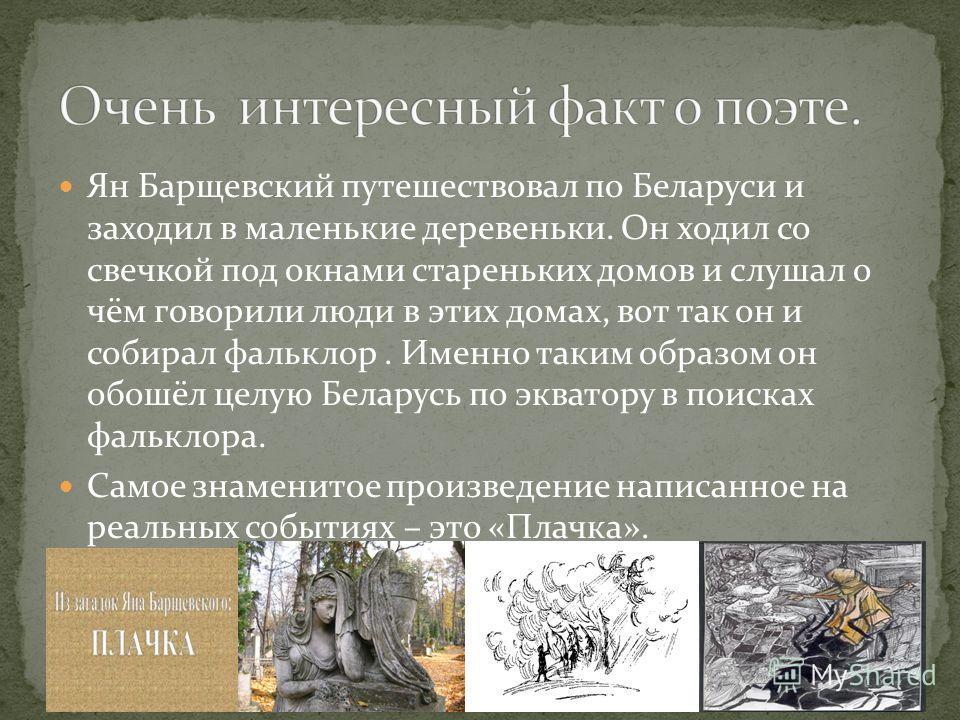 Ян Барщевский путешествовал по Беларуси и заходил в маленькие деревеньки. Он ходил со свечкой под окнами стареньких домов и слушал о чём говорили люди в этих домах, вот так он и собирал фальклор. Именно таким образом он обошёл целую Беларусь по экват