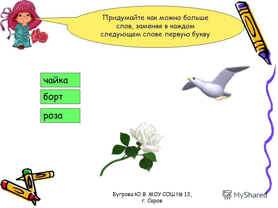 Бугрова Ю.В. МОУ СОШ 13, г. Саров Придумайте как можно больше слов, заменяя в каждом следующем слове первую букву чайка борт роза