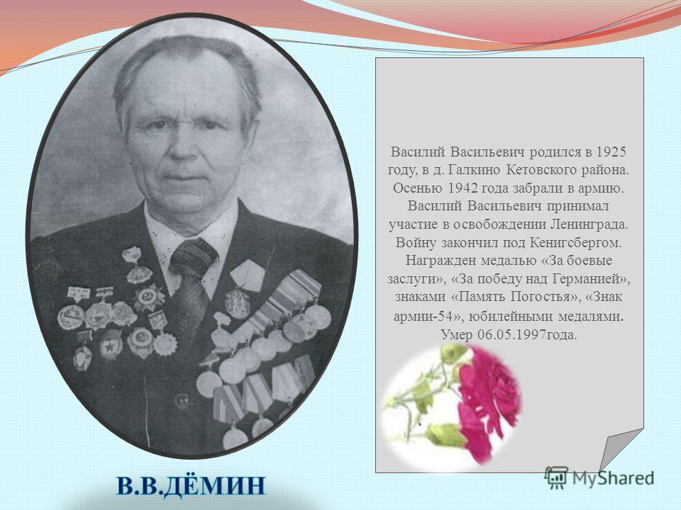 Василий Васильевич родился в 1925 году, в д. Галкино Кетовского района. Осенью 1942 года забрали в армию. Василий Васильевич принимал участие в освобождении Ленинграда. Войну закончил под Кенигсбергом. Награжден медалью «За боевые заслуги», «За побед
