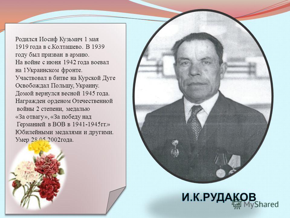 Родился Иосиф Кузьмич 1 мая 1919 года в с.Колташево. В 1939 году был призван в армию. На войне с июня 1942 года воевал на 1Украинском фронте. Участвовал в битве на Курской Дуге Освобождал Польшу, Украину. Домой вернулся весной 1945 года. Награжден ор