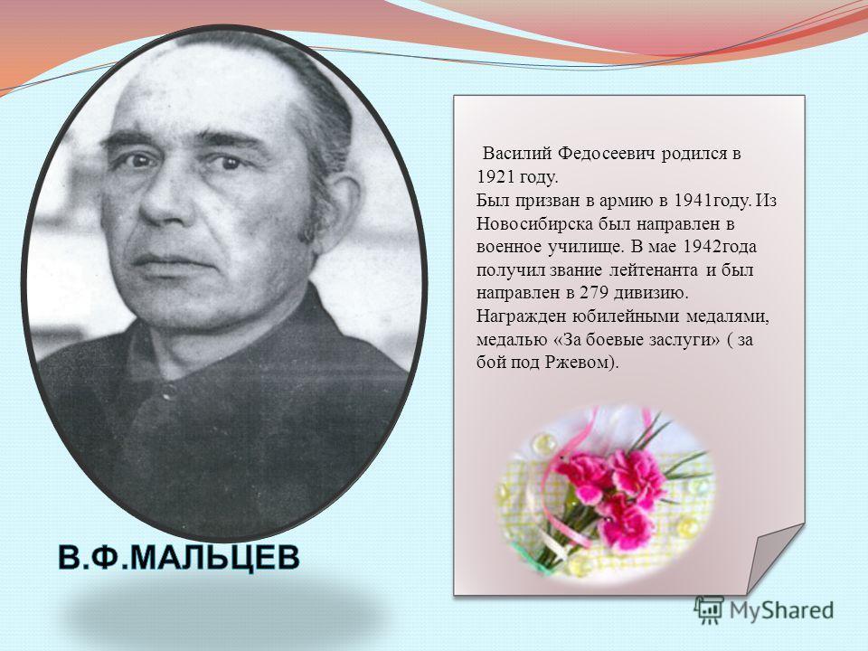 Василий Федосеевич родился в 1921 году. Был призван в армию в 1941году. Из Новосибирска был направлен в военное училище. В мае 1942года получил звание лейтенанта и был направлен в 279 дивизию. Награжден юбилейными медалями, медалью «За боевые заслуги
