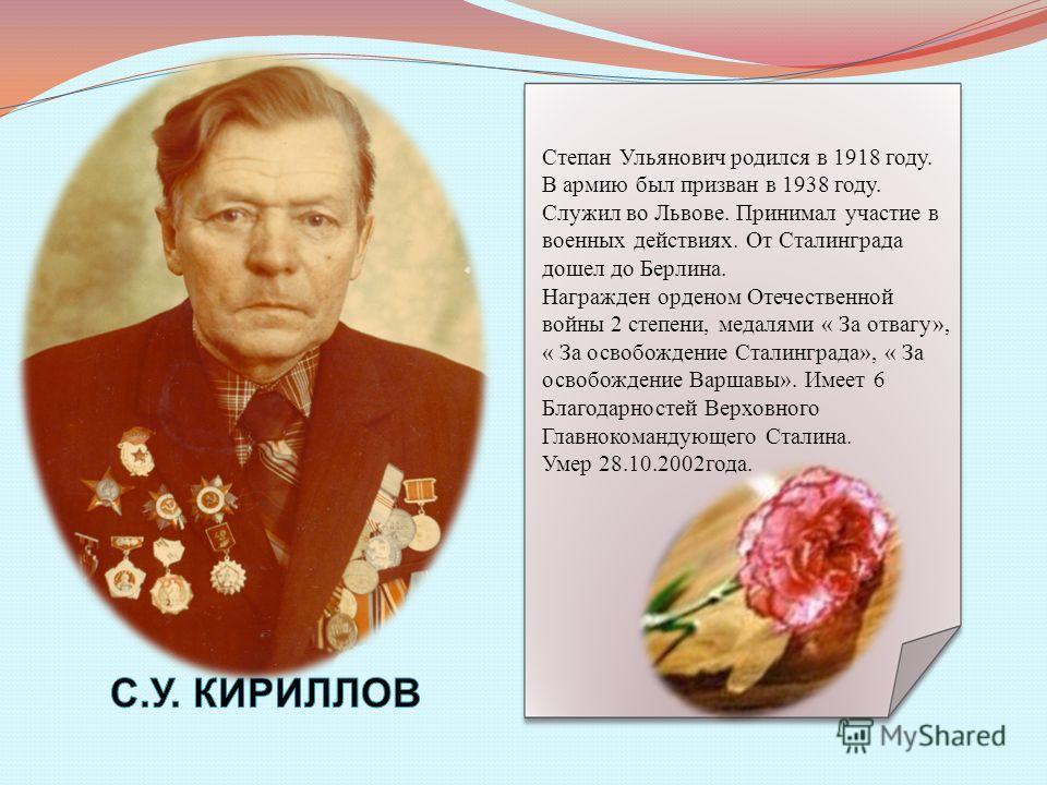 Степан Ульянович родился в 1918 году. В армию был призван в 1938 году. Служил во Львове. Принимал участие в военных действиях. От Сталинграда дошел до Берлина. Награжден орденом Отечественной войны 2 степени, медалями « За отвагу», « За освобождение