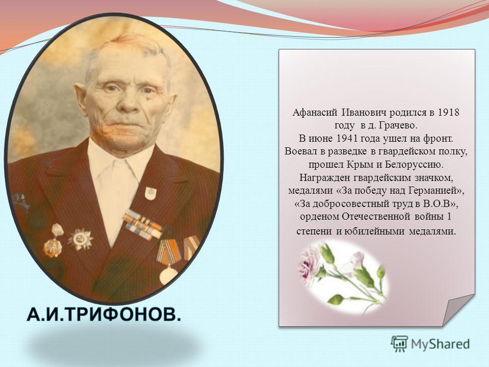 Афанасий Иванович родился в 1918 году в д. Грачево. В июне 1941 года ушел на фронт. Воевал в разведке в гвардейском полку, прошел Крым и Белоруссию. Награжден гвардейским значком, медалями «За победу над Германией», «За добросовестный труд в В.О.В»,