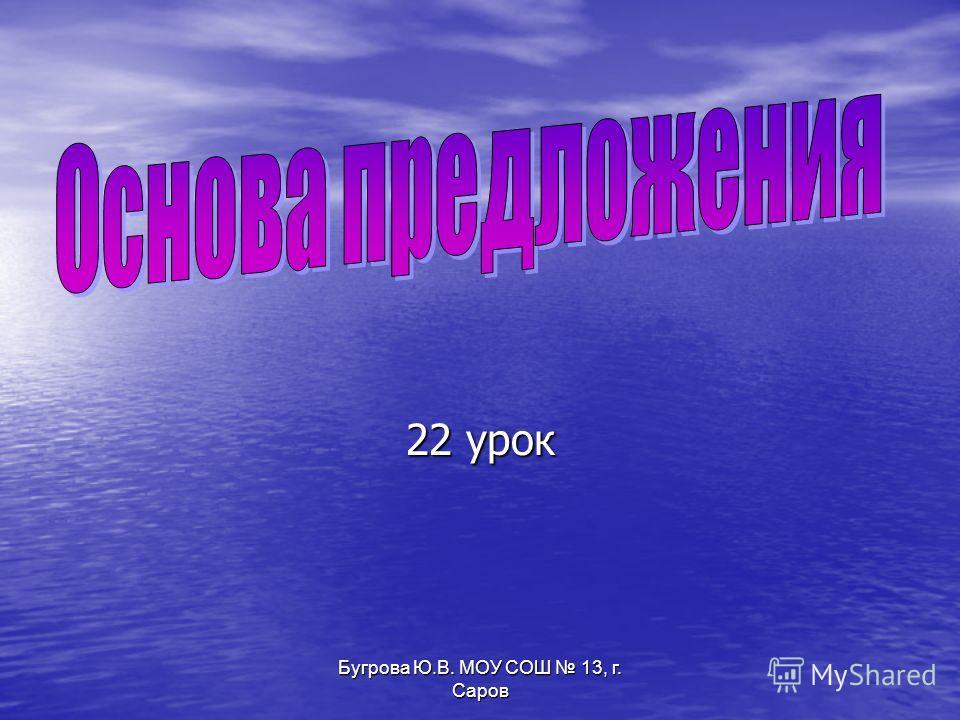 Бугрова Ю.В. МОУ СОШ 13, г. Саров 22 урок