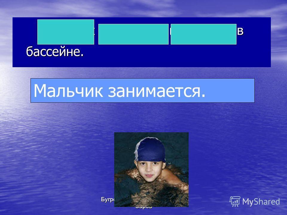 Бугрова Ю.В. МОУ СОШ 13, г. Саров Мальчик занимается плаванием в бассейне. Мальчик занимается.