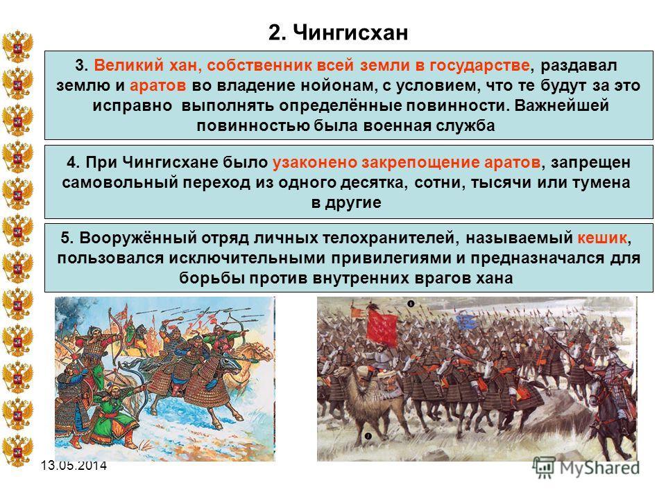 13.05.2014 2. Чингисхан 3. Великий хан, собственник всей земли в государстве, раздавал землю и аратов во владение нойонам, с условием, что те будут за это исправно выполнять определённые повинности. Важнейшей повинностью была военная служба 4. При Чи