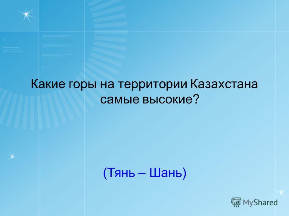 Какие горы на территории Казахстана самые высокие? (Тянь – Шань)