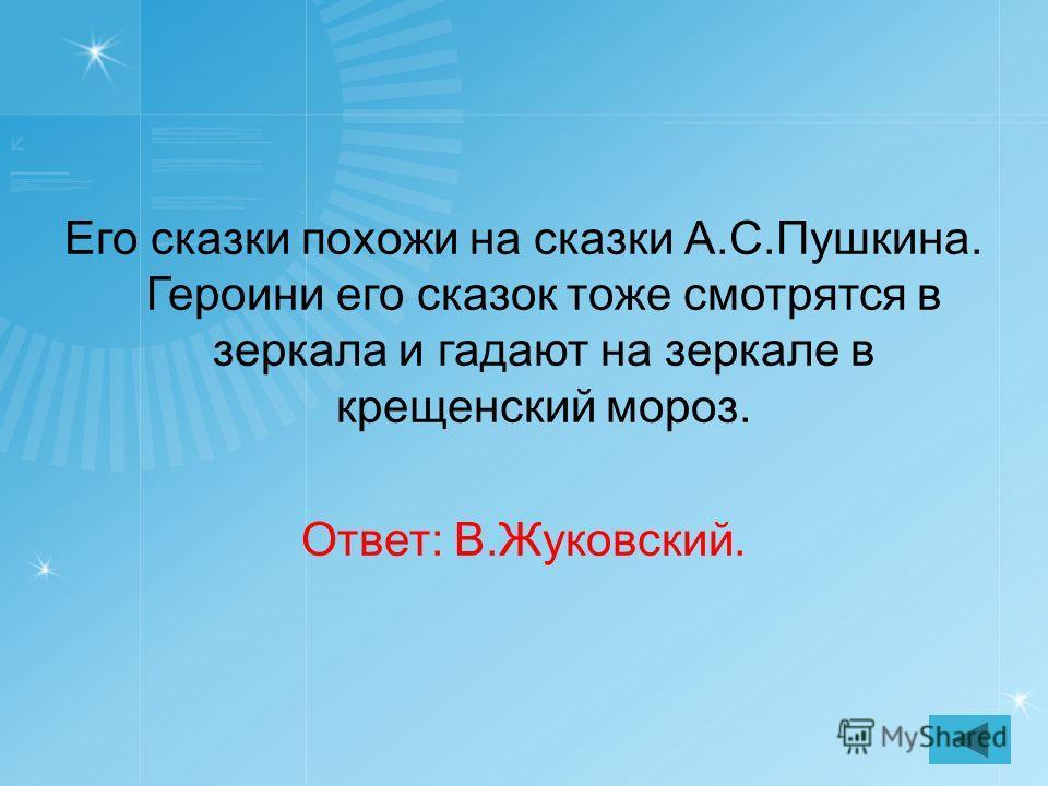 Его сказки похожи на сказки А.С.Пушкина. Героини его сказок тоже смотрятся в зеркала и гадают на зеркале в крещенский мороз. Ответ: В.Жуковский.