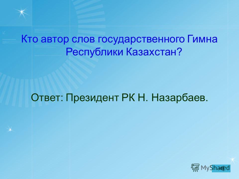 Кто автор слов государственного Гимна Республики Казахстан? Ответ: Президент РК Н. Назарбаев.