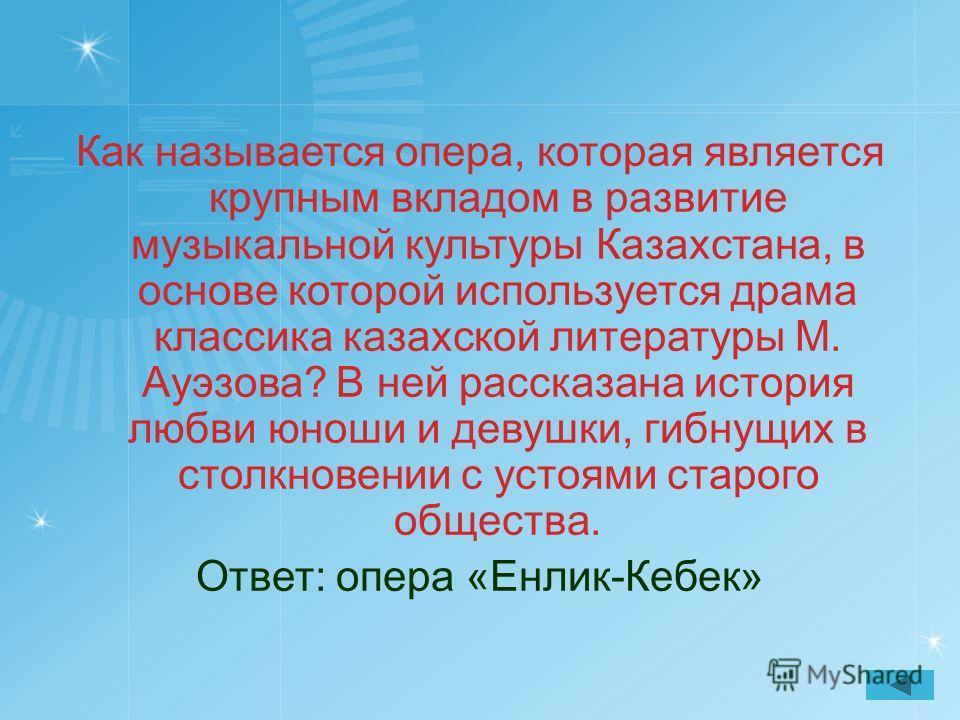 Как называется опера, которая является крупным вкладом в развитие музыкальной культуры Казахстана, в основе которой используется драма классика казахской литературы М. Ауэзова? В ней рассказана история любви юноши и девушки, гибнущих в столкновении с