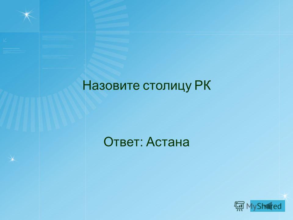 Назовите столицу РК Ответ: Астана