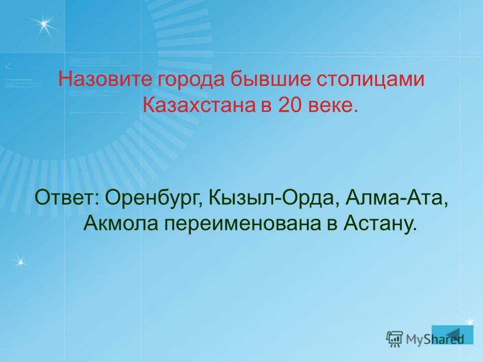 Назовите города бывшие столицами Казахстана в 20 веке. Ответ: Оренбург, Кызыл-Орда, Алма-Ата, Акмола переименована в Астану.