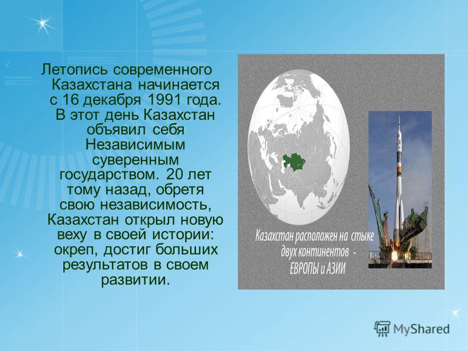 Летопись современного Казахстана начинается с 16 декабря 1991 года. В этот день Казахстан объявил себя Независимым суверенным государством. 20 лет тому назад, обретя свою независимость, Казахстан открыл новую веху в своей истории: окреп, достиг больш