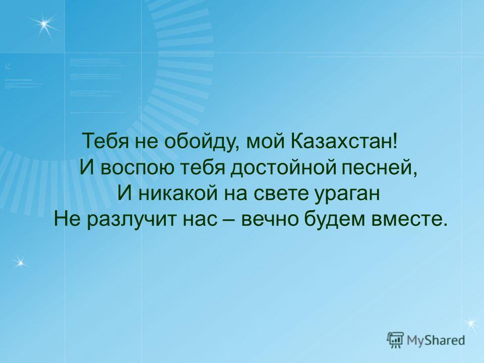 Тебя не обойду, мой Казахстан! И воспою тебя достойной песней, И никакой на свете ураган Не разлучит нас – вечно будем вместе.