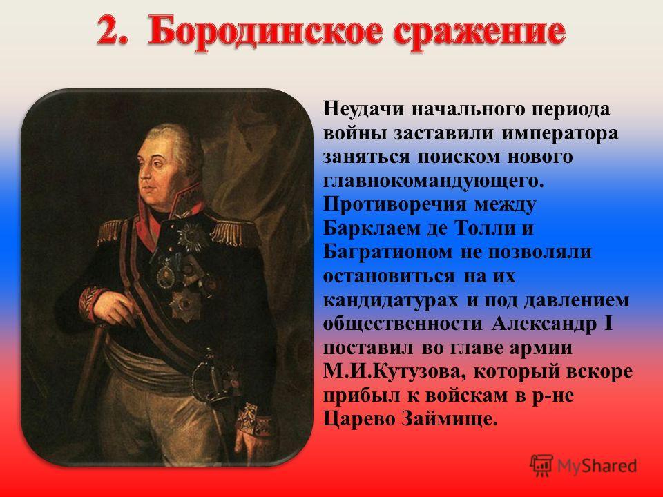 Неудачи начального периода войны заставили императора заняться поиском нового главнокомандующего. Противоречия между Барклаем де Толли и Багратионом не позволяли остановиться на их кандидатурах и под давлением общественности Александр I поставил во г