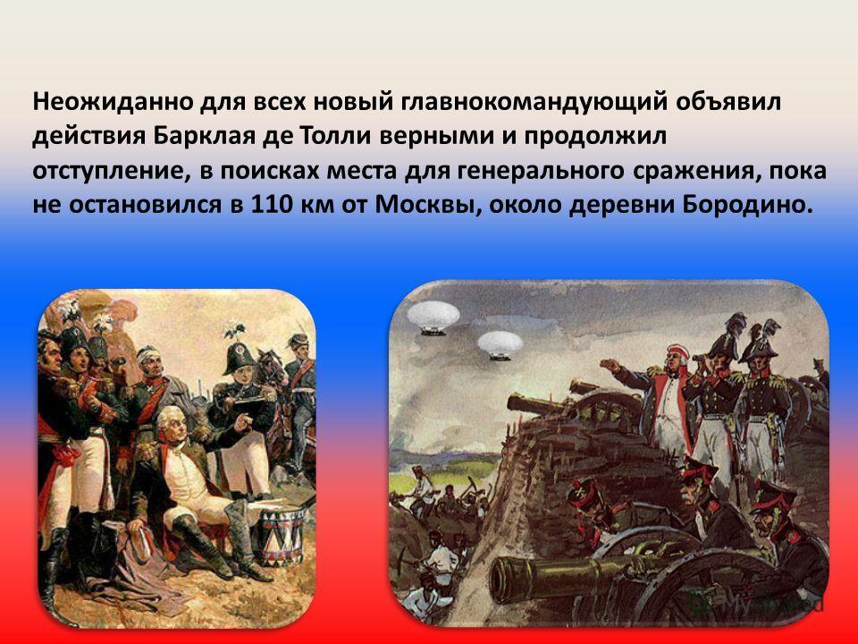 Неожиданно для всех новый главнокомандующий объявил действия Барклая де Толли верными и продолжил отступление, в поисках места для генерального сражения, пока не остановился в 110 км от Москвы, около деревни Бородино.
