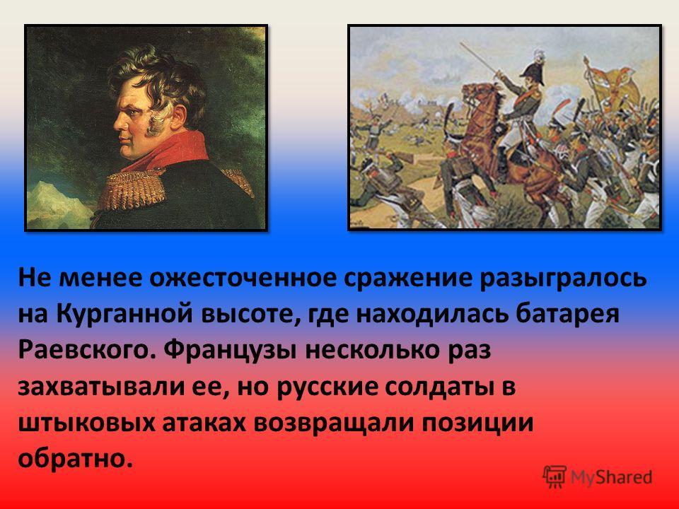 Не менее ожесточенное сражение разыгралось на Курганной высоте, где находилась батарея Раевского. Французы несколько раз захватывали ее, но русские солдаты в штыковых атаках возвращали позиции обратно.