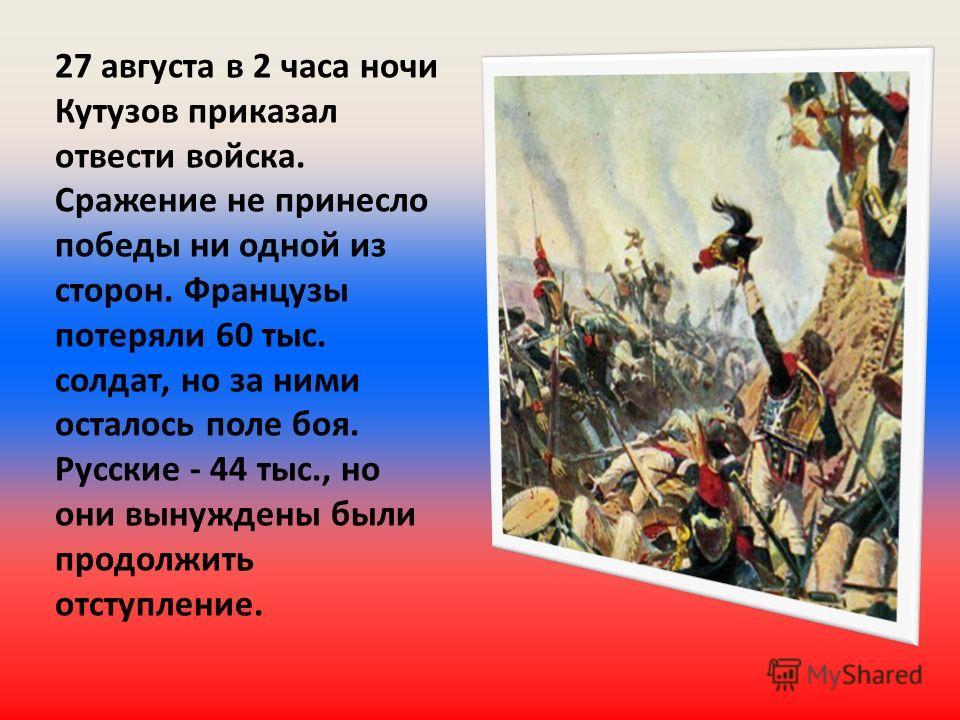 27 августа в 2 часа ночи Кутузов приказал отвести войска. Сражение не принесло победы ни одной из сторон. Французы потеряли 60 тыс. солдат, но за ними осталось поле боя. Русские - 44 тыс., но они вынуждены были продолжить отступление.