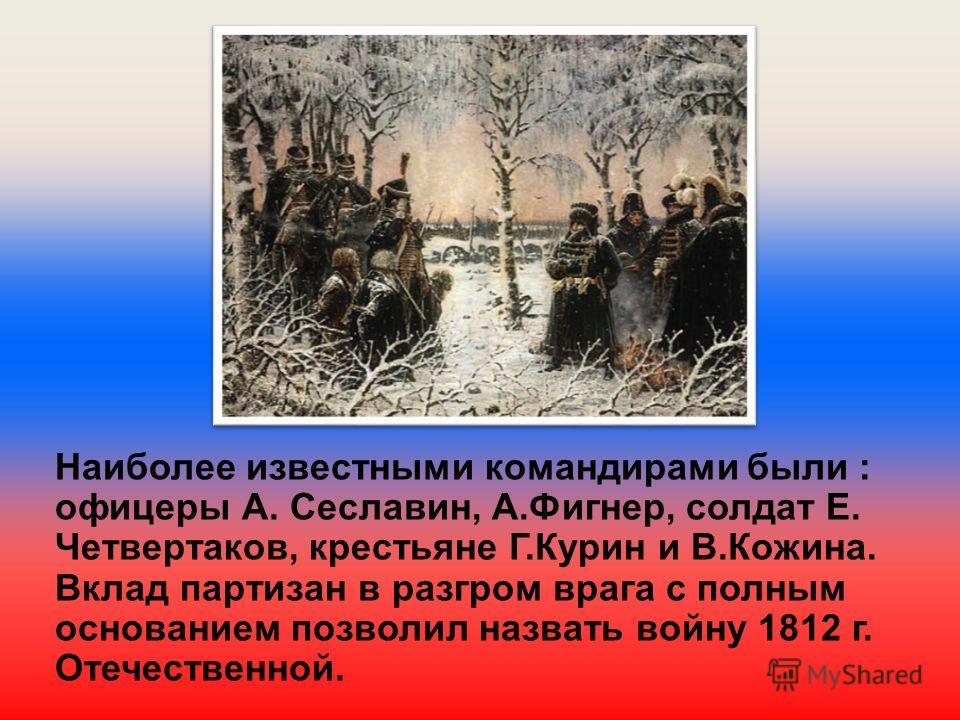 Наиболее известными командирами были : офицеры А. Сеславин, А.Фигнер, солдат Е. Четвертаков, крестьяне Г.Курин и В.Кожина. Вклад партизан в разгром врага с полным основанием позволил назвать войну 1812 г. Отечественной.