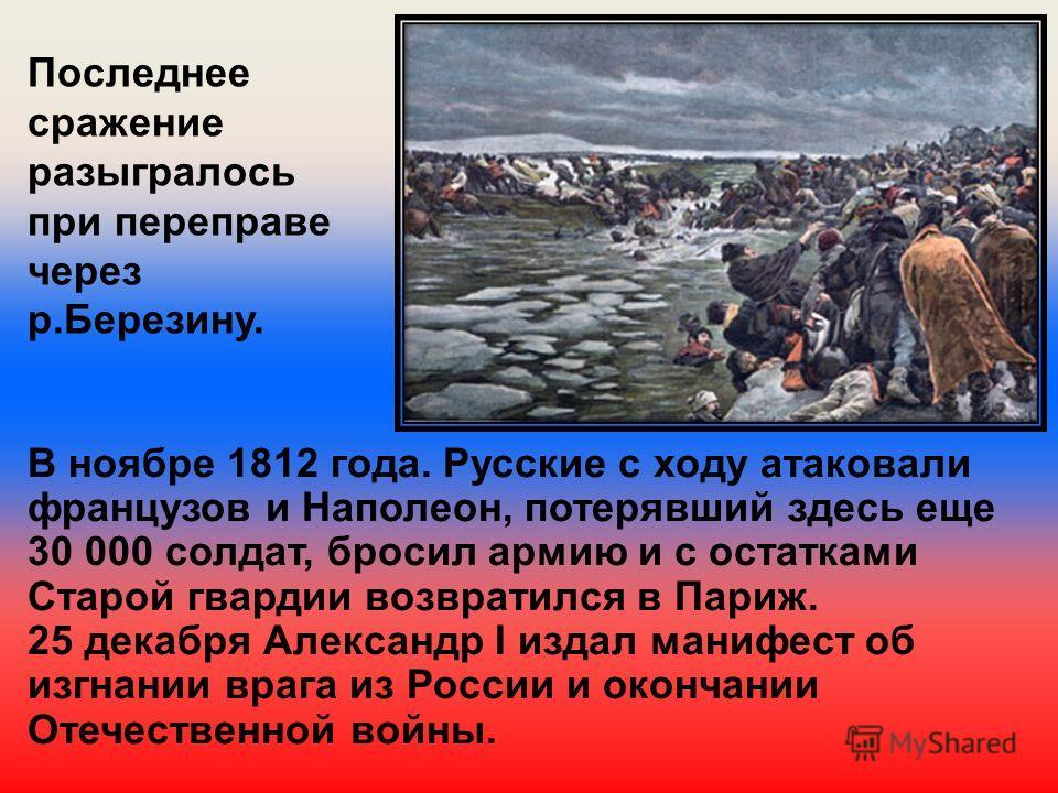 Последнее сражение разыгралось при переправе через р.Березину. В ноябре 1812 года. Русские с ходу атаковали французов и Наполеон, потерявший здесь еще 30 000 солдат, бросил армию и с остатками Старой гвардии возвратился в Париж. 25 декабря Александр