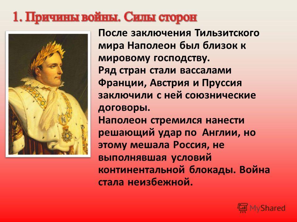 После заключения Тильзитского мира Наполеон был близок к мировому господству. Ряд стран стали вассалами Франции, Австрия и Пруссия заключили с ней союзнические договоры. Наполеон стремился нанести решающий удар по Англии, но этому мешала Россия, не в
