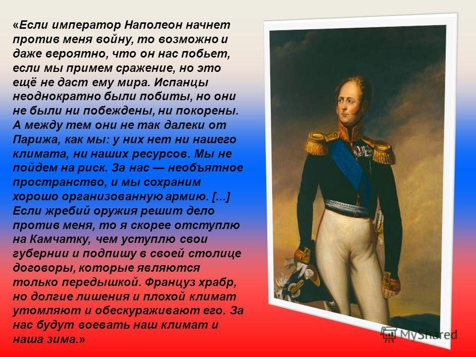 «Если император Наполеон начнет против меня войну, то возможно и даже вероятно, что он нас побьет, если мы примем сражение, но это ещё не даст ему мира. Испанцы неоднократно были побиты, но они не были ни побеждены, ни покорены. А между тем они не та