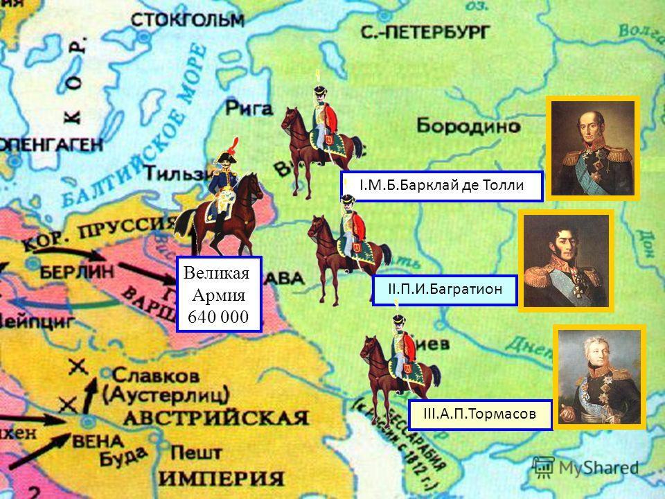 Великая Армия 640 000 I.М.Б.Барклай де Толли II.П.И.Багратион III.А.П.Тормасов