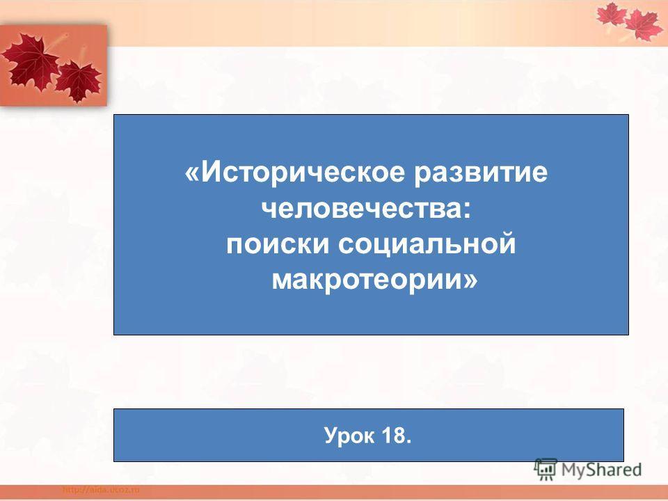 «Историческое развитие человечества: поиски социальной макротеории» Урок 18.