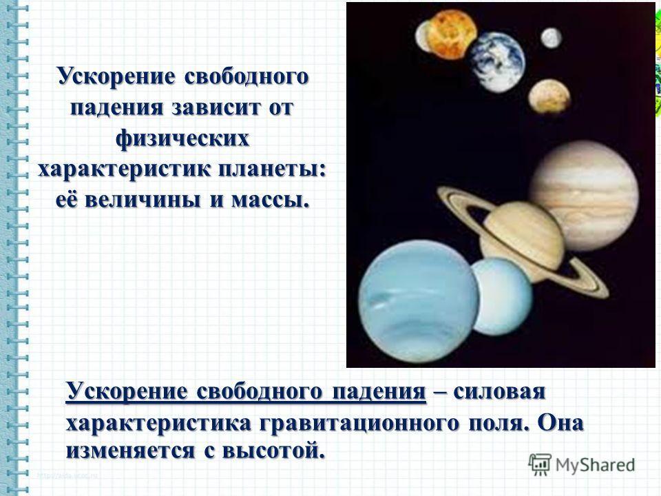 Ускорение свободного падения – силовая характеристика гравитационного поля. Она изменяется с высотой. Ускорение свободного падения зависит от физических характеристик планеты: её величины и массы.