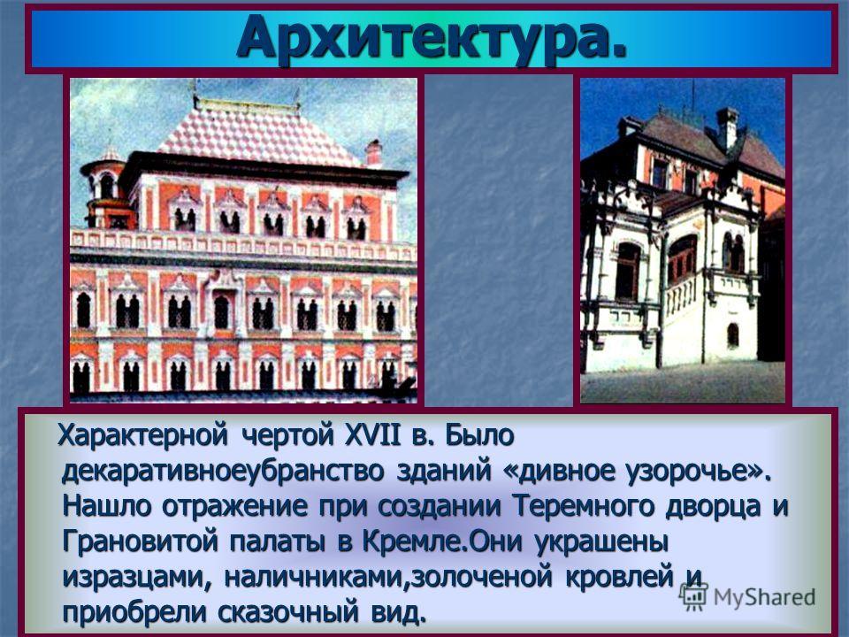 Архитектура. Характерной чертой XVII в. Было декаративноеубранство зданий «дивное узорочье». Нашло отражение при создании Теремного дворца и Грановитой палаты в Кремле.Они украшены изразцами, наличниками,золоченой кровлей и приобрели сказочный вид. Х