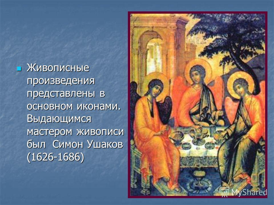 Живописные произведения представлены в основном иконами. Выдающимся мастером живописи был Симон Ушаков (1626-1686) Живописные произведения представлены в основном иконами. Выдающимся мастером живописи был Симон Ушаков (1626-1686)