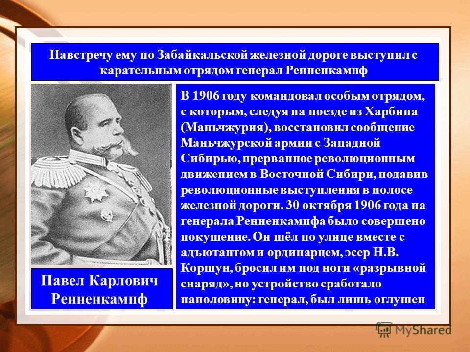 Навстречу ему по Забайкальской железной дороге выступил с карательным отрядом генерал Ренненкампф Павел Карлович Ренненкампф В 1906 году командовал особым отрядом, с которым, следуя на поезде из Харбина (Маньчжурия), восстановил сообщение Маньчжурско