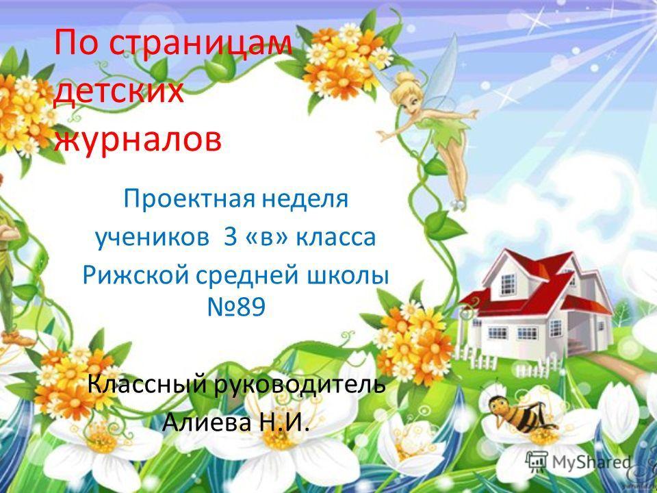 По страницам детских журналов Проектная неделя учеников 3 «в» класса Рижской средней школы 89 Классный руководитель Алиева Н.И.