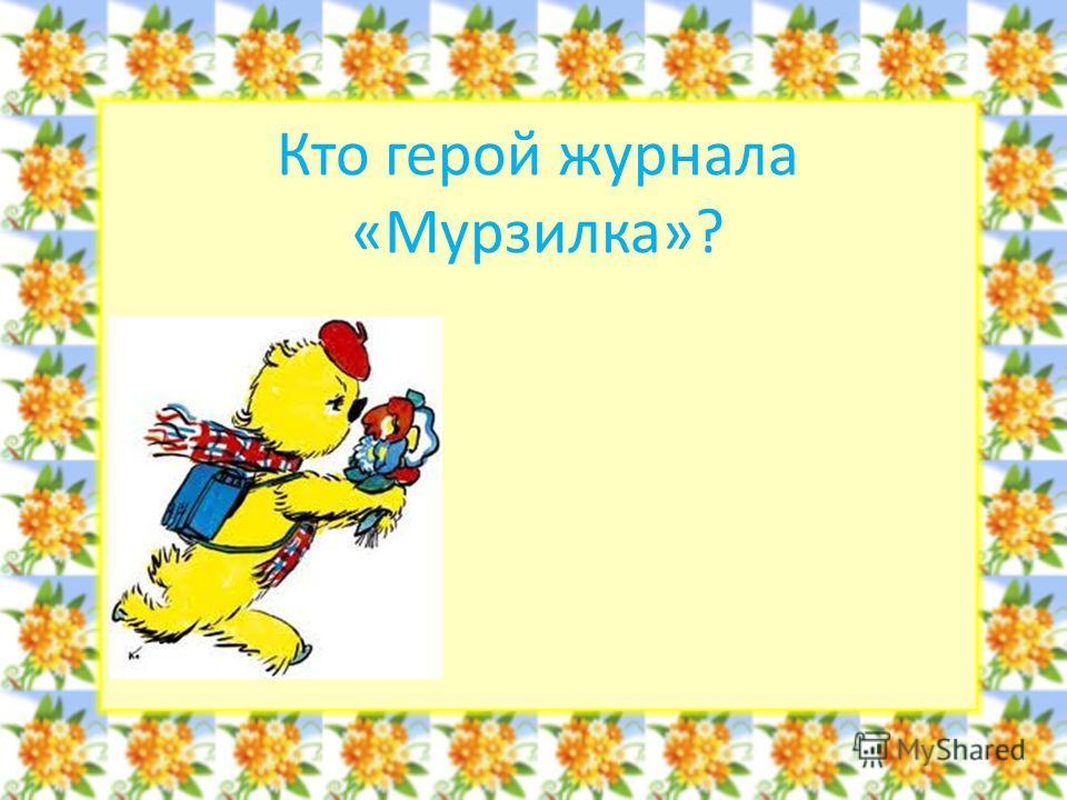 Кто герой журнала «Мурзилка»?
