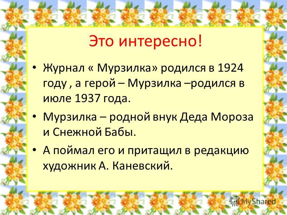 Это интересно! Журнал « Мурзилка» родился в 1924 году, а герой – Мурзилка –родился в июле 1937 года. Мурзилка – родной внук Деда Мороза и Снежной Бабы. А поймал его и притащил в редакцию художник А. Каневский.