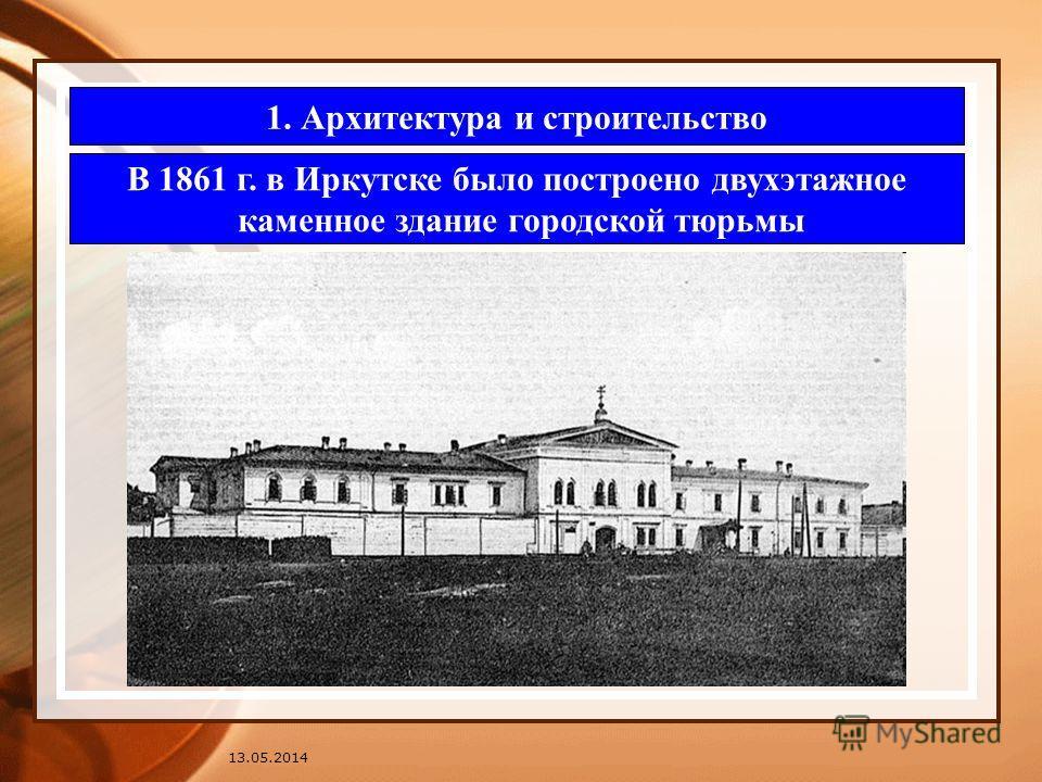 13.05.2014 1. Архитектура и строительство В 1861 г. в Иркутске было построено двухэтажное каменное здание городской тюрьмы