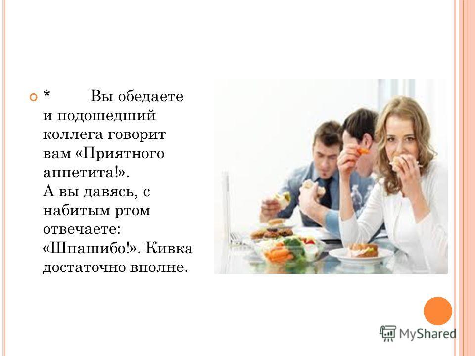 * Вы обедаете и подошедший коллега говорит вам «Приятного аппетита!». А вы давясь, с набитым ртом отвечаете: «Шпашибо!». Кивка достаточно вполне.