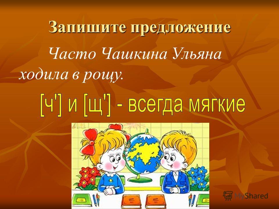 Запишите предложение Часто Чашкина Ульяна ходила в рощу.