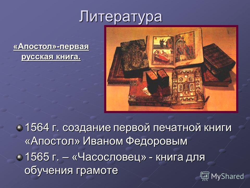 Литература 1564 г. создание первой печатной книги «Апостол» Иваном Федоровым 1565 г. – «Часословец» - книга для обучения грамоте «Апостол»-первая русская книга.