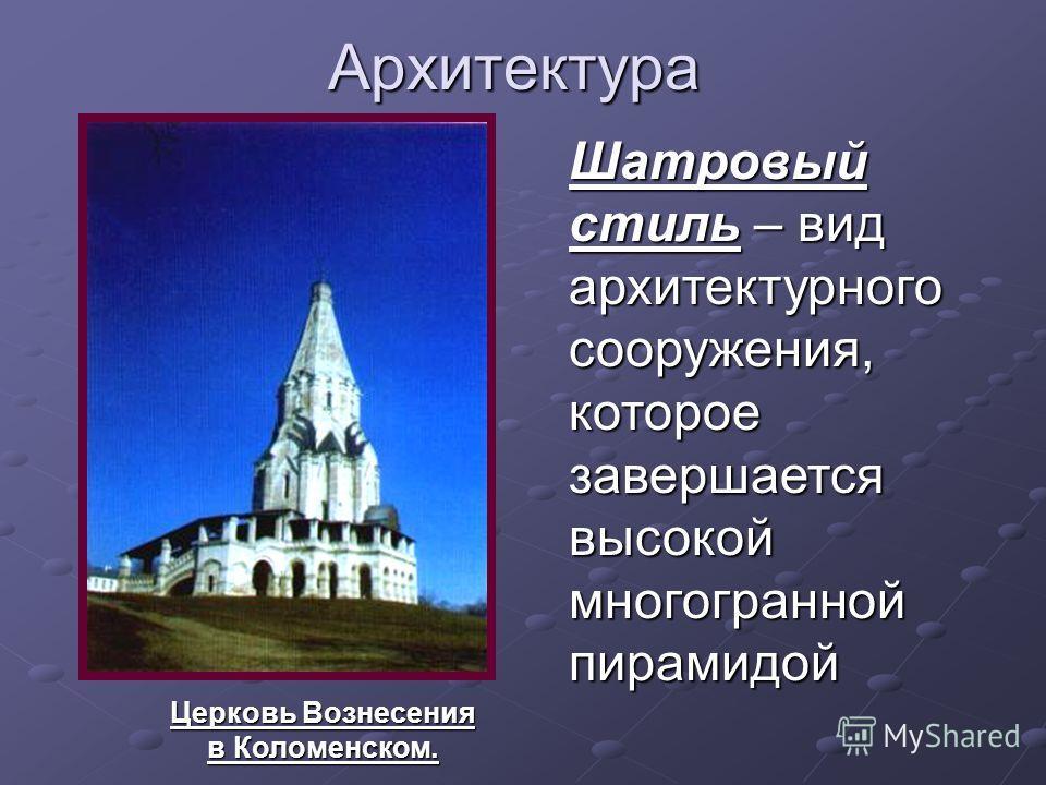 Архитектура Церковь Вознесения в Коломенском. Шатровый стиль – вид архитектурного сооружения, которое завершается высокой многогранной пирамидой
