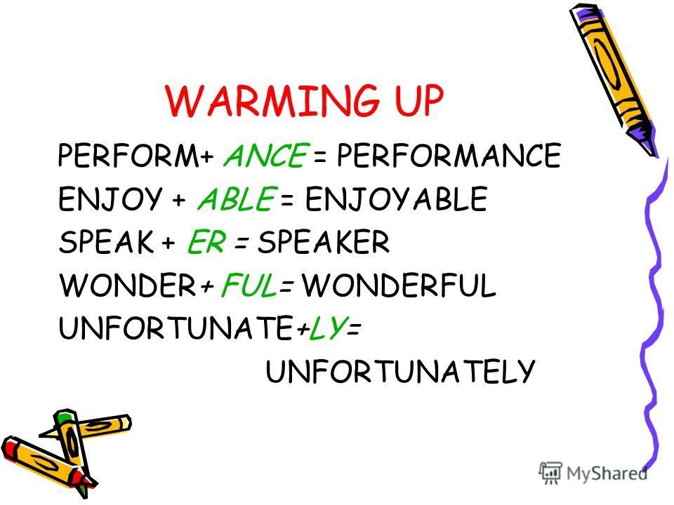 WARMING UP PERFORM+ ANCE = PERFORMANCE ENJOY + ABLE = ENJOYABLE SPEAK + ER = SPEAKER WONDER+ FUL= WONDERFUL UNFORTUNATE+LY= UNFORTUNATELY
