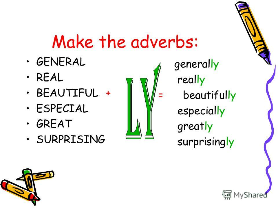 Make the adverbs: GENERAL REAL BEAUTIFUL + ESPECIAL GREAT SURPRISING generally really = beautifully especially greatly surprisingly