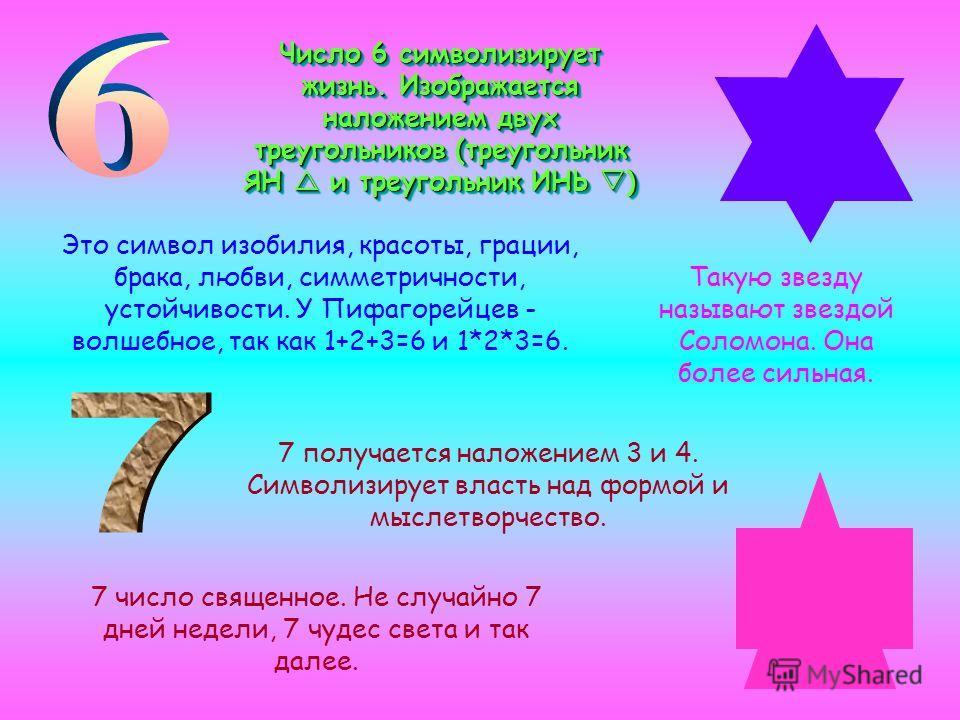 Число 6 символизирует жизнь. Изображается наложением двух треугольников (треугольник ЯН и треугольник ИНЬ ) Это символ изобилия, красоты, грации, брака, любви, симметричности, устойчивости. У Пифагорейцев - волшебное, так как 1+2+3=6 и 1*2*3=6. Такую