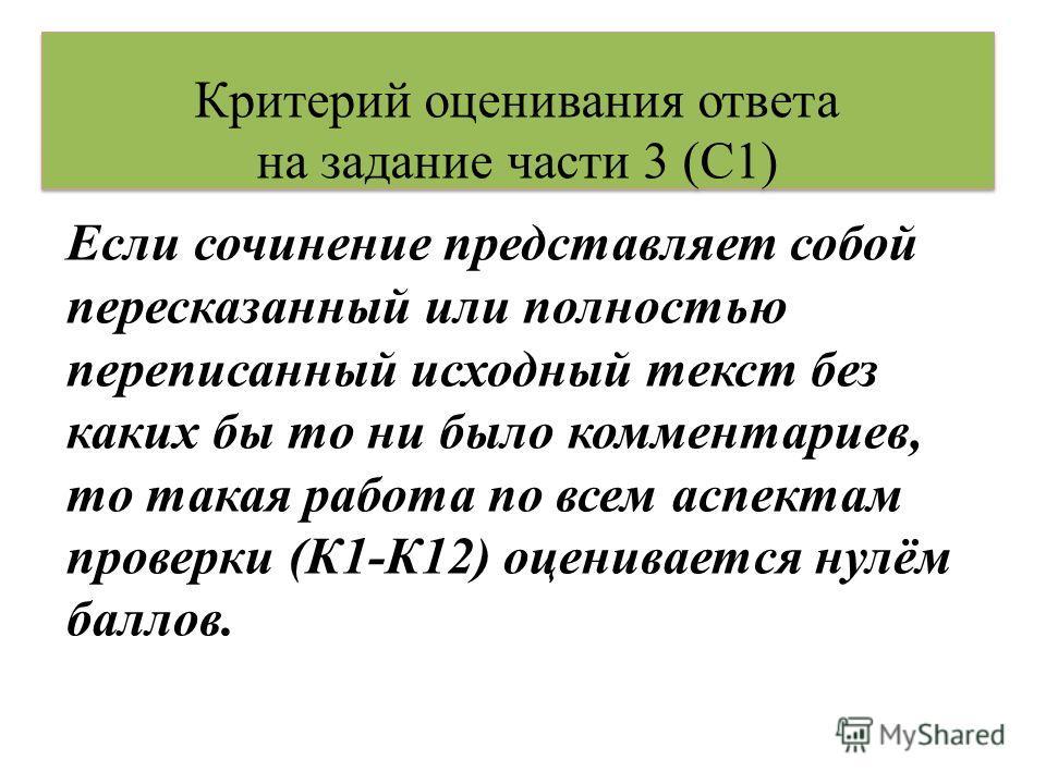Критерий оценивания ответа на задание части 3 (С1) Если сочинение представляет собой пересказанный или полностью переписанный исходный текст без каких бы то ни было комментариев, то такая работа по всем аспектам проверки (К1-К12) оценивается нулём ба