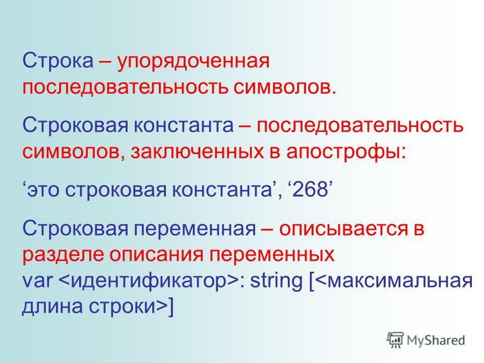 Строка – упорядоченная последовательность символов. Строковая константа – последовательность символов, заключенных в апострофы: это строковая константа, 268 Строковая переменная – описывается в разделе описания переменных var : string [ ]