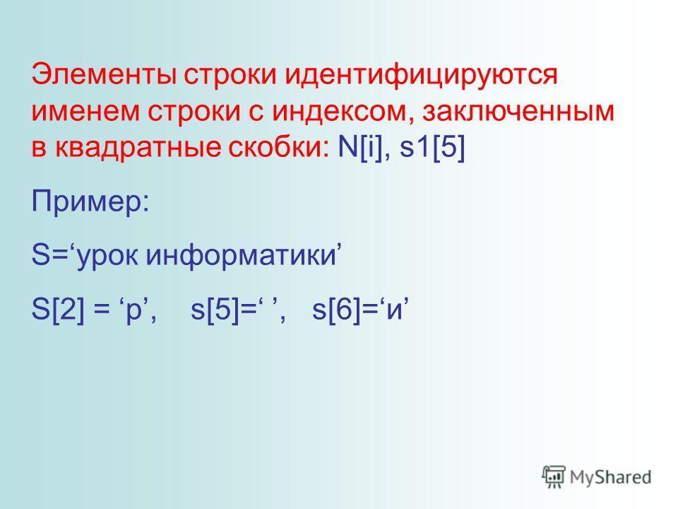 Элементы строки идентифицируются именем строки с индексом, заключенным в квадратные скобки: N[i], s1[5] Пример: S=урок информатики S[2] = р, s[5]=, s[6]=и