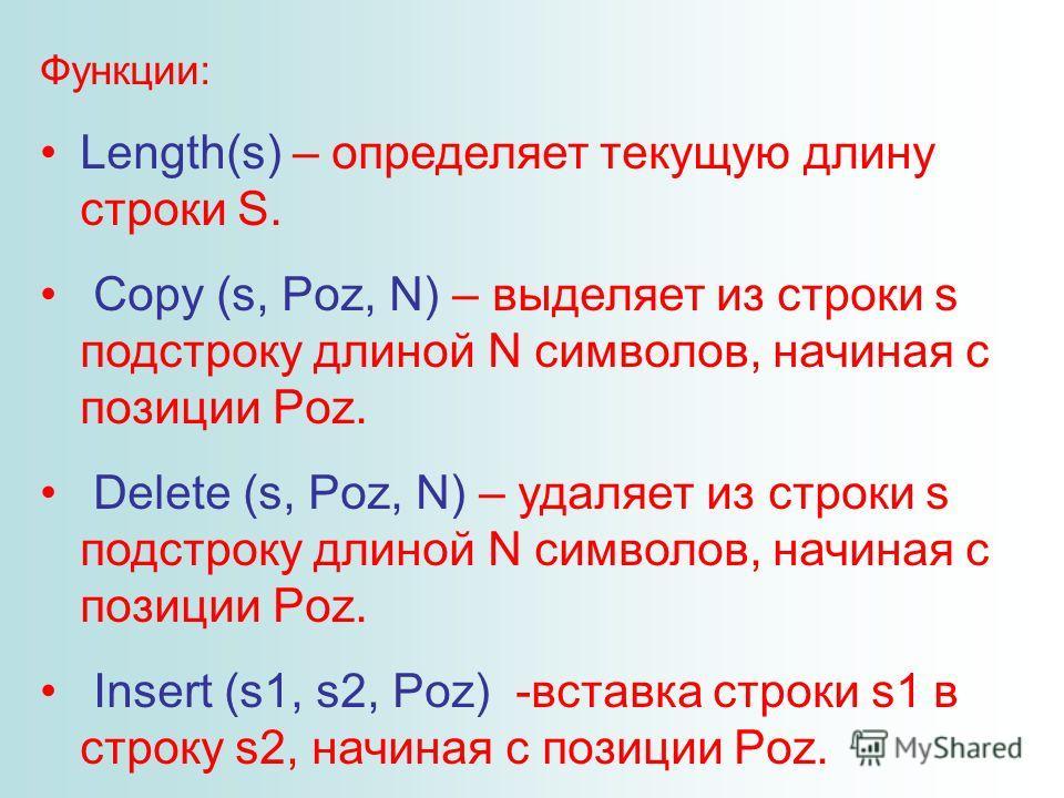 Функции: Length(s) – определяет текущую длину строки S. Copy (s, Poz, N) – выделяет из строки s подстроку длиной N символов, начиная с позиции Poz. Delete (s, Poz, N) – удаляет из строки s подстроку длиной N символов, начиная с позиции Poz. Insert (s