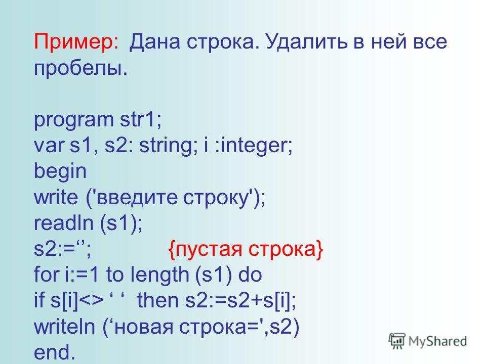Пример: Дана строка. Удалить в ней все пробелы. program str1; var s1, s2: string; i :integer; begin write ('введите строку'); readln (s1); s2:=; {пустая строка} for i:=1 to length (s1) do if s[i] then s2:=s2+s[i]; writeln (новая строка=',s2) end.